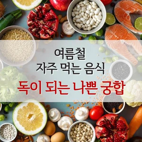 [카드뉴스] 여름철 자주 먹는 음식, 독이 되는 나쁜 궁합